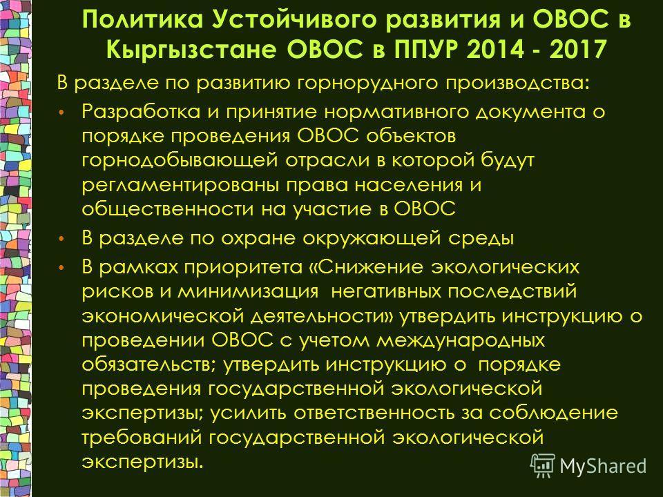 Политика Устойчивого развития и ОВОС в Кыргызстане ОВОС в ППУР 2014 - 2017 В разделе по развитию горнорудного производства: Разработка и принятие нормативного документа о порядке проведения ОВОС объектов горнодобывающей отрасли в которой будут реглам