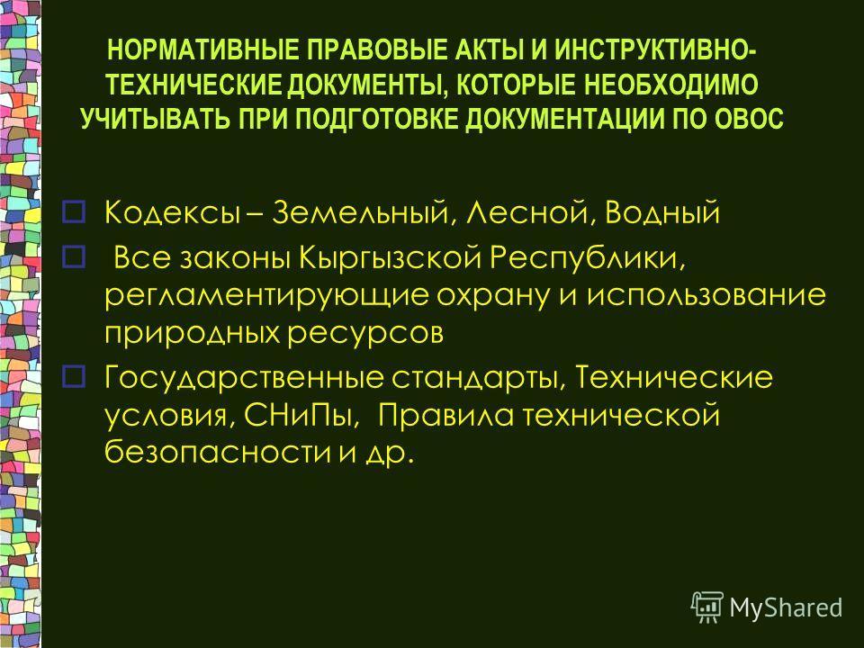 НОРМАТИВНЫЕ ПРАВОВЫЕ АКТЫ И ИНСТРУКТИВНО- ТЕХНИЧЕСКИЕ ДОКУМЕНТЫ, КОТОРЫЕ НЕОБХОДИМО УЧИТЫВАТЬ ПРИ ПОДГОТОВКЕ ДОКУМЕНТАЦИИ ПО ОВОС Кодексы – Земельный, Лесной, Водный Все законы Кыргызской Республики, регламентирующие охрану и использование природных