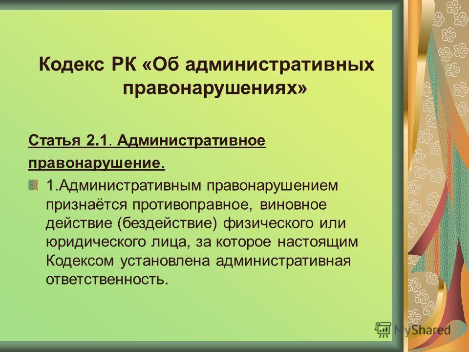 Кодекс РК «Об административных правонарушениях» Статья 2.1. Административное правонарушение. 1.Административным правонарушением признаётся противоправное, виновное действие (бездействие) физического или юридического лица, за которое настоящим Кодексо