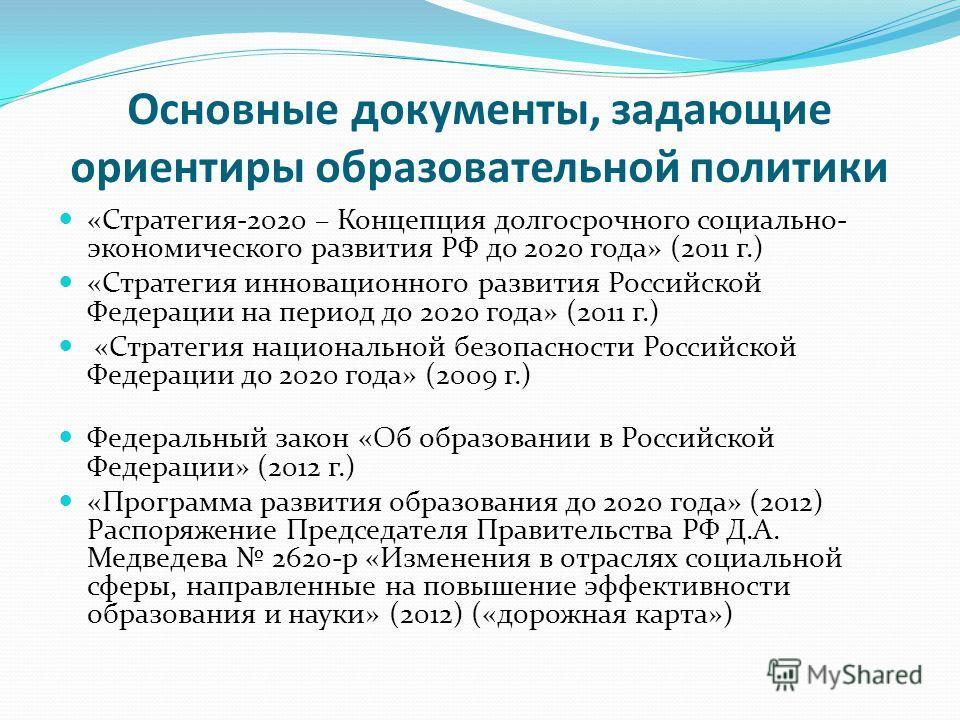 Основные документы, задающие ориентиры образовательной политики «Стратегия-2020 – Концепция долгосрочного социально- экономического развития РФ до 2020 года» (2011 г.) «Стратегия инновационного развития Российской Федерации на период до 2020 года» (2