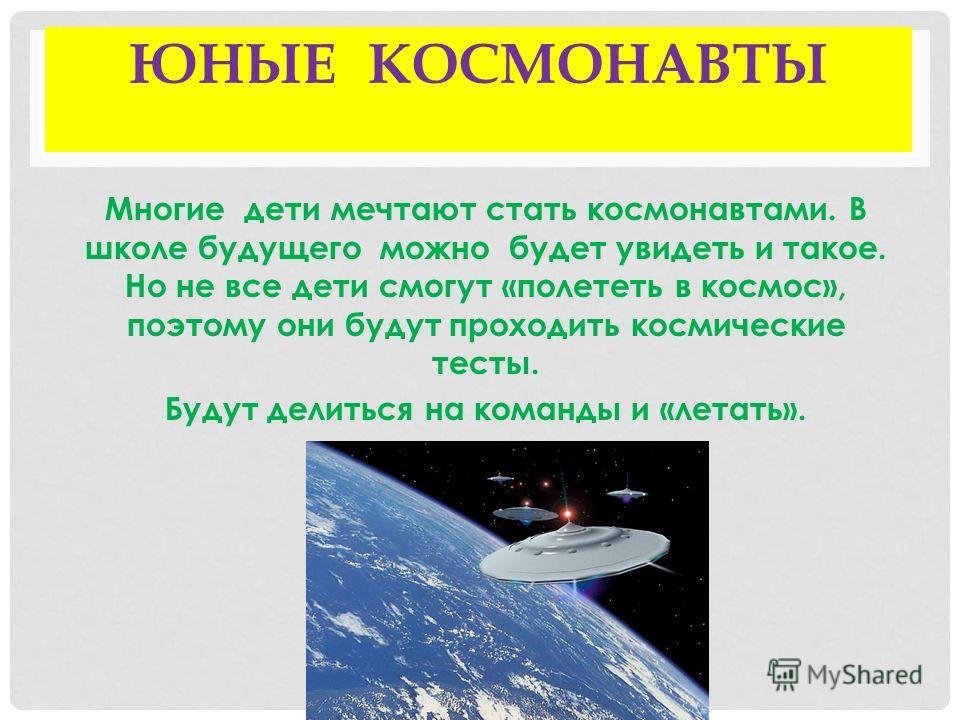 ЮНЫЕ КОСМОНАВТЫ Многие дети мечтают стать космонавтами. В школе будущего можно будет увидеть и такое. Но не все дети смогут «полететь в космос», поэтому они будут проходить космические тесты. Будут делиться на команды и «летать».