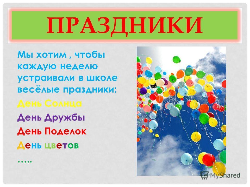 ПРАЗДНИКИ Мы хотим, чтобы каждую неделю устраивали в школе весёлые праздники: День Солнца День Дружбы День Поделок День цветов …..
