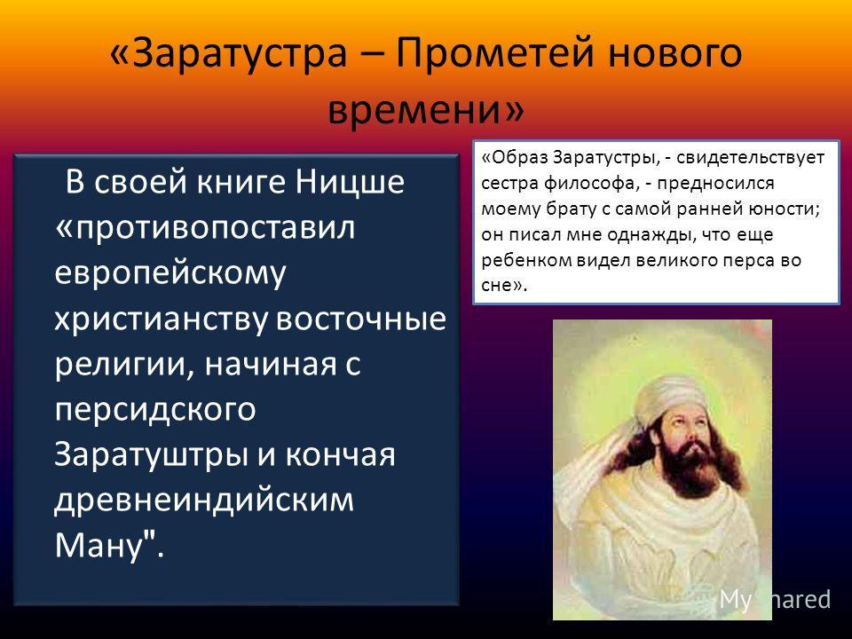 «Заратустра – Прометей нового времени» В своей книге Ницше « противопоставил европейскому христианству восточные религии, начиная с персидского Заратуштры и кончая древнеиндийским Ману