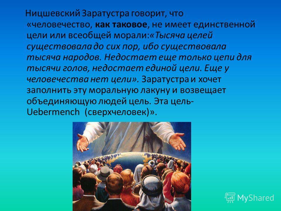 Ницшевский Заратустра говорит, что «человечество, как таковое, не имеет единственной цели или всеобщей морали:«Тысяча целей существовала до сих пор, ибо существовала тысяча народов. Недостает еще только цепи для тысячи голов, недостает единой цели. Е