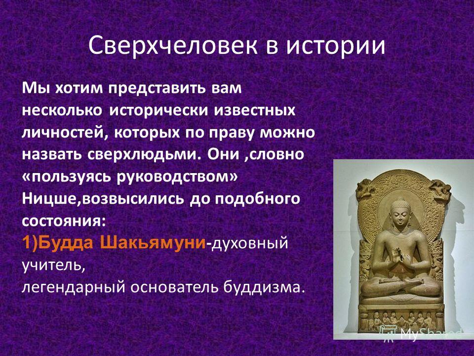 Сверхчеловек в истории Мы хотим представить вам несколько исторически известных личностей, которых по праву можно назвать сверхлюдьми. Они,словно «пользуясь руководством» Ницше,возвысились до подобного состояния: 1)Будда Шакьямуни -духовный учитель,