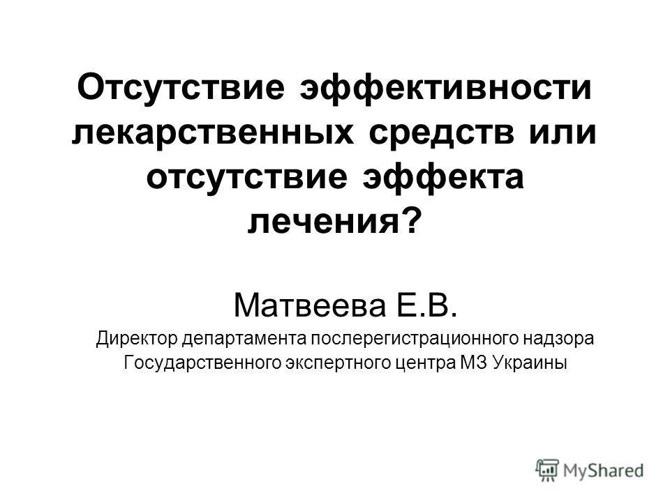 Отсутствие эффективности лекарственных средств или отсутствие эффекта лечения? Матвеева Е.В. Директор департамента послерегистрационного надзора Государственного экспертного центра МЗ Украины
