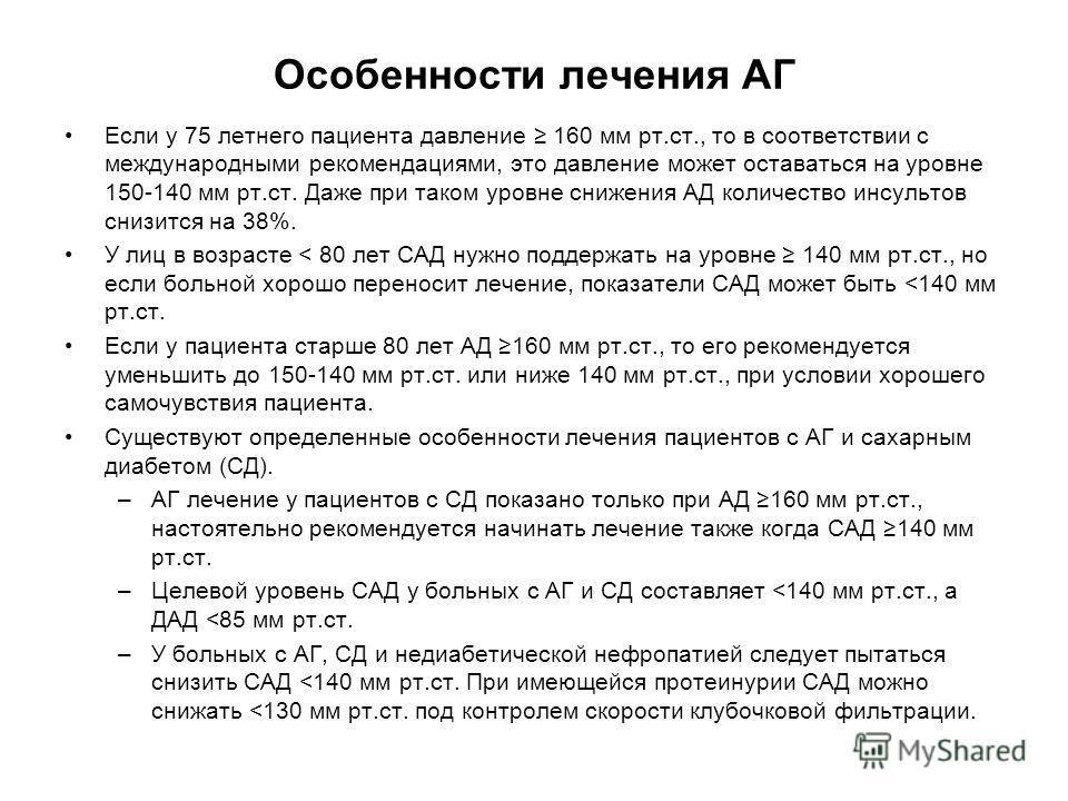 Особенности лечения АГ Если у 75 летнего пациента давление 160 мм рт.ст., то в соответствии с международными рекомендациями, это давление может оставаться на уровне 150-140 мм рт.ст. Даже при таком уровне снижения АД количество инсультов снизится на