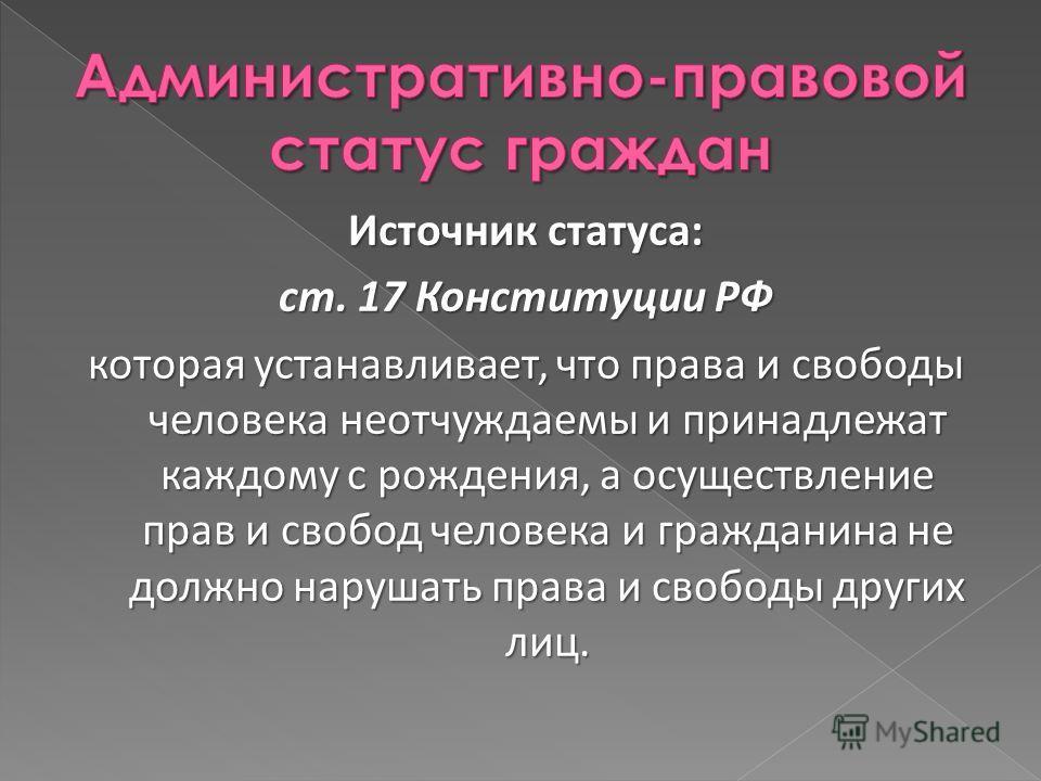 Источник статуса: ст. 17 Конституции РФ которая устанавливает, что права и свободы человека неотчуждаемы и принадлежат каждому с рождения, а осуществление прав и свобод человека и гражданина не должно нарушать права и свободы других лиц.