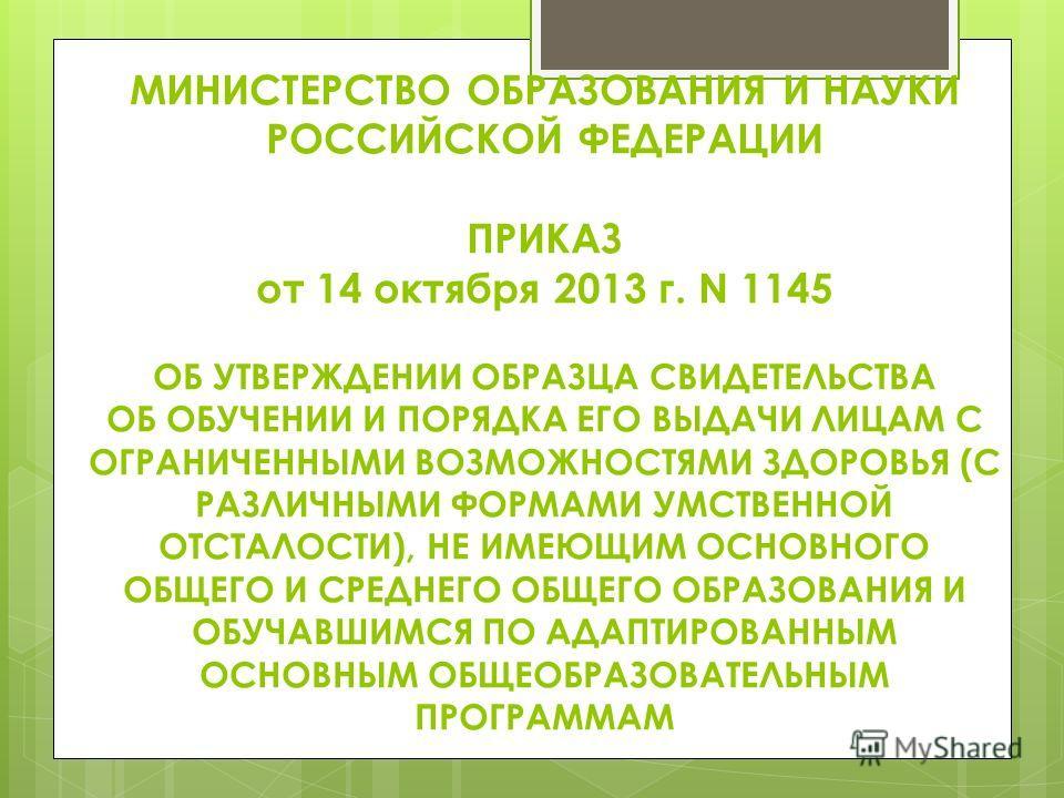 МИНИСТЕРСТВО ОБРАЗОВАНИЯ И НАУКИ РОССИЙСКОЙ ФЕДЕРАЦИИ ПРИКАЗ от 14 октября 2013 г. N 1145 ОБ УТВЕРЖДЕНИИ ОБРАЗЦА СВИДЕТЕЛЬСТВА ОБ ОБУЧЕНИИ И ПОРЯДКА ЕГО ВЫДАЧИ ЛИЦАМ С ОГРАНИЧЕННЫМИ ВОЗМОЖНОСТЯМИ ЗДОРОВЬЯ (С РАЗЛИЧНЫМИ ФОРМАМИ УМСТВЕННОЙ ОТСТАЛОСТИ),