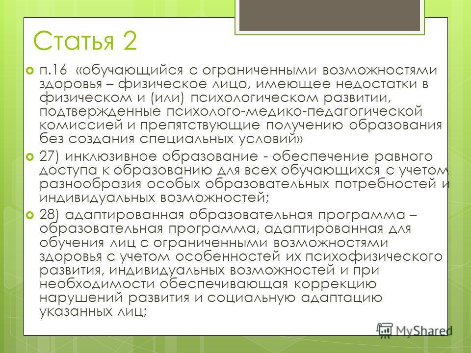 Статья 2 п.16 «обучающийся с ограниченными возможностями здоровья – физическое лицо, имеющее недостатки в физическом и (или) психологическом развитии, подтвержденные психолого-медико-педагогической комиссией и препятствующие получению образования без