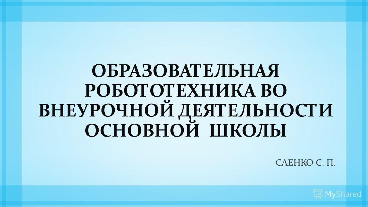 ОБРАЗОВАТЕЛЬНАЯ РОБОТОТЕХНИКА ВО ВНЕУРОЧНОЙ ДЕЯТЕЛЬНОСТИ ОСНОВНОЙ ШКОЛЫ САЕНКО С. П.