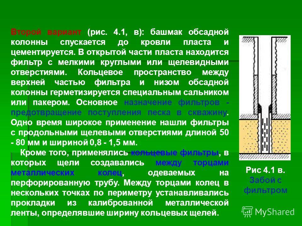 Второй вариант (рис. 4.1, в): башмак обсадной колонны спускается до кровли пласта и цементируется. В открытой части пласта находится фильтр с мелкими круглыми или щелевидными отверстиями. Кольцевое пространство между верхней частью фильтра и низом об