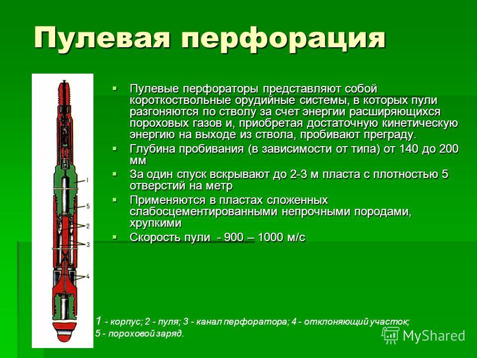 Пулевая перфорация Пулевые перфораторы представляют собой короткоствольные орудийные системы, в которых пули разгоняются по стволу за счет энергии расширяющихся пороховых газов и, приобретая достаточную кинетическую энергию на выходе из ствола, проби