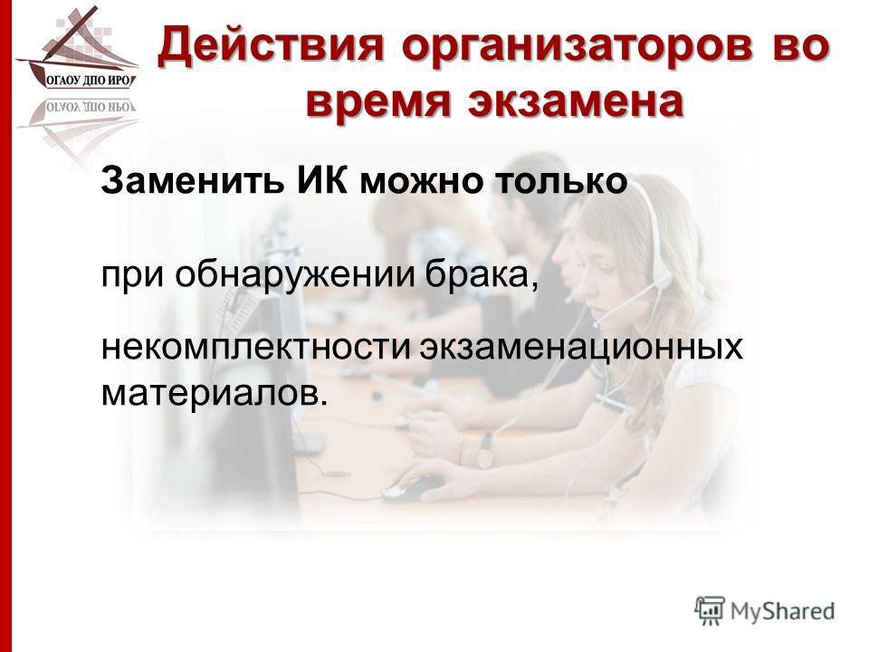 Действия организаторов во время экзамена Заменить ИК можно только при обнаружении брака, некомплектности экзаменационных материалов.