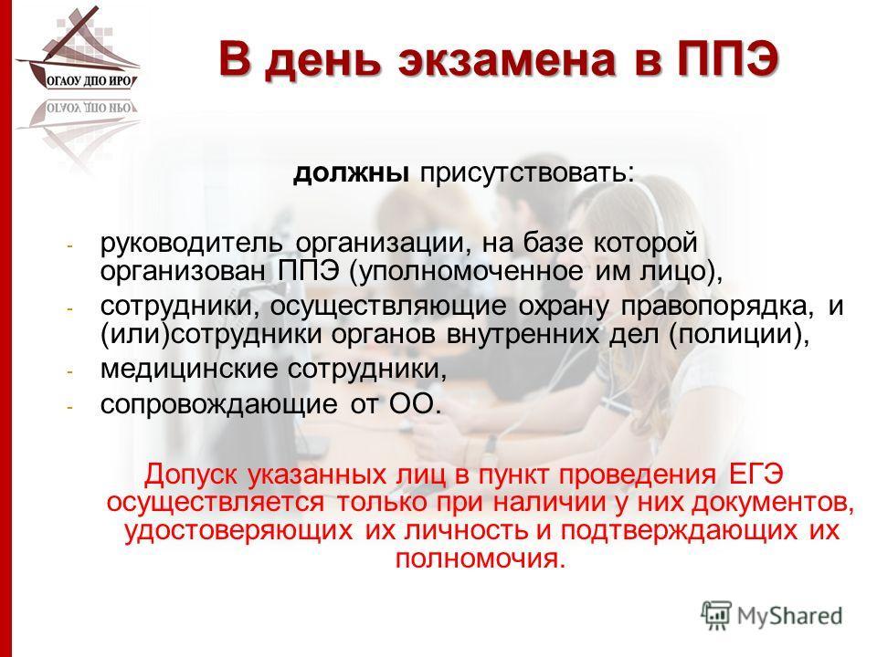 В день экзамена в ППЭ должны присутствовать: - руководитель организации, на базе которой организован ППЭ (уполномоченное им лицо), - сотрудники, осуществляющие охрану правопорядка, и (или)сотрудники органов внутренних дел (полиции), - медицинские сот