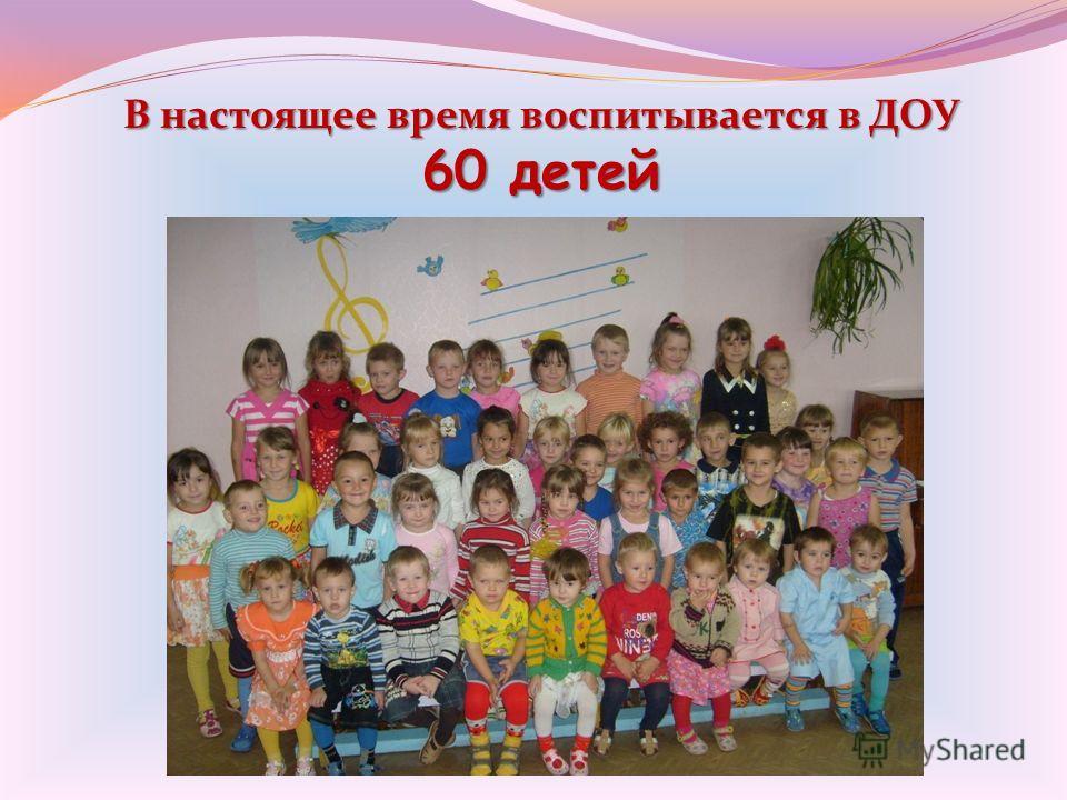 В настоящее время воспитывается в ДОУ 60 детей