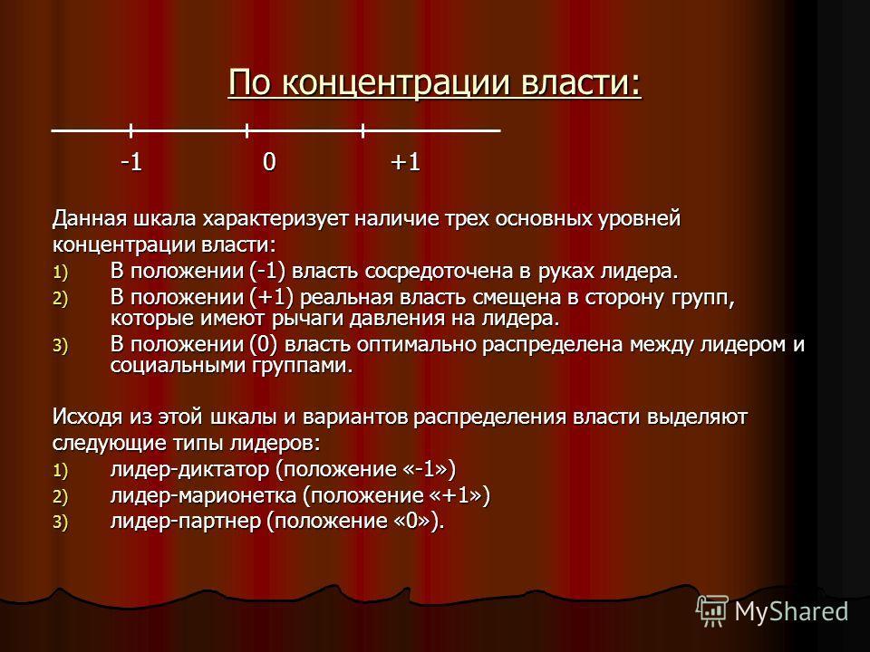 По концентрации власти: -1 0 +1 -1 0 +1 Данная шкала характеризует наличие трех основных уровней концентрации власти: 1) В положении (-1) власть сосредоточена в руках лидера. 2) В положении (+1) реальная власть смещена в сторону групп, которые имеют