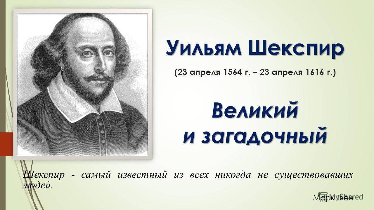 Уильям Шекспир Великий и загадочный Уильям Шекспир (23 апреля 1564 г. – 23 апреля 1616 г.) Великий и загадочный Шекспир - самый известный из всех никогда не существовавших людей. Марк Твен