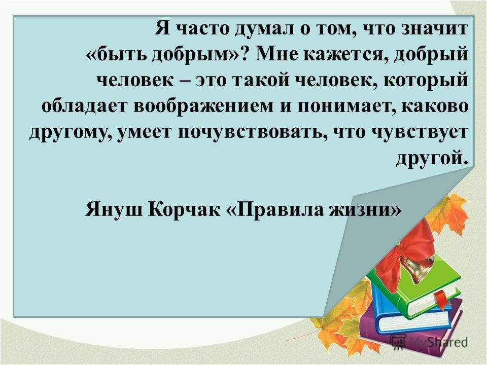 Я часто думал о том, что значит «быть добрым»? Мне кажется, добрый человек – это такой человек, который обладает воображением и понимает, каково другому, умеет почувствовать, что чувствует другой. Януш Корчак «Правила жизни»