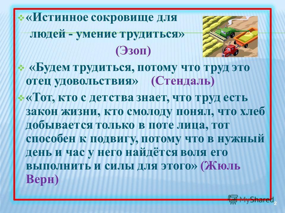 «Истинное сокровище для людей - умение трудиться» (Эзоп) «Будем трудиться, потому что труд это отец удовольствия» (Стендаль) «Тот, кто с детства знает, что труд есть закон жизни, кто смолоду понял, что хлеб добывается только в поте лица, тот способен