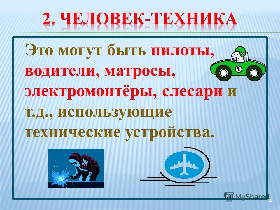 Это могут быть пилоты, водители, матросы, электромонтёры, слесари и т.д., использующие технические устройства. 4