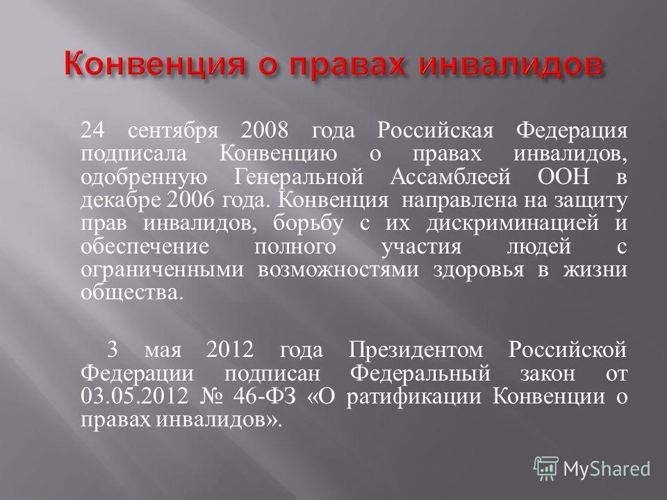 24 сентября 2008 года Российская Федерация подписала Конвенцию о правах инвалидов, одобренную Генеральной Ассамблеей ООН в декабре 2006 года. Конвенция направлена на защиту прав инвалидов, борьбу с их дискриминацией и обеспечение полного участия люде