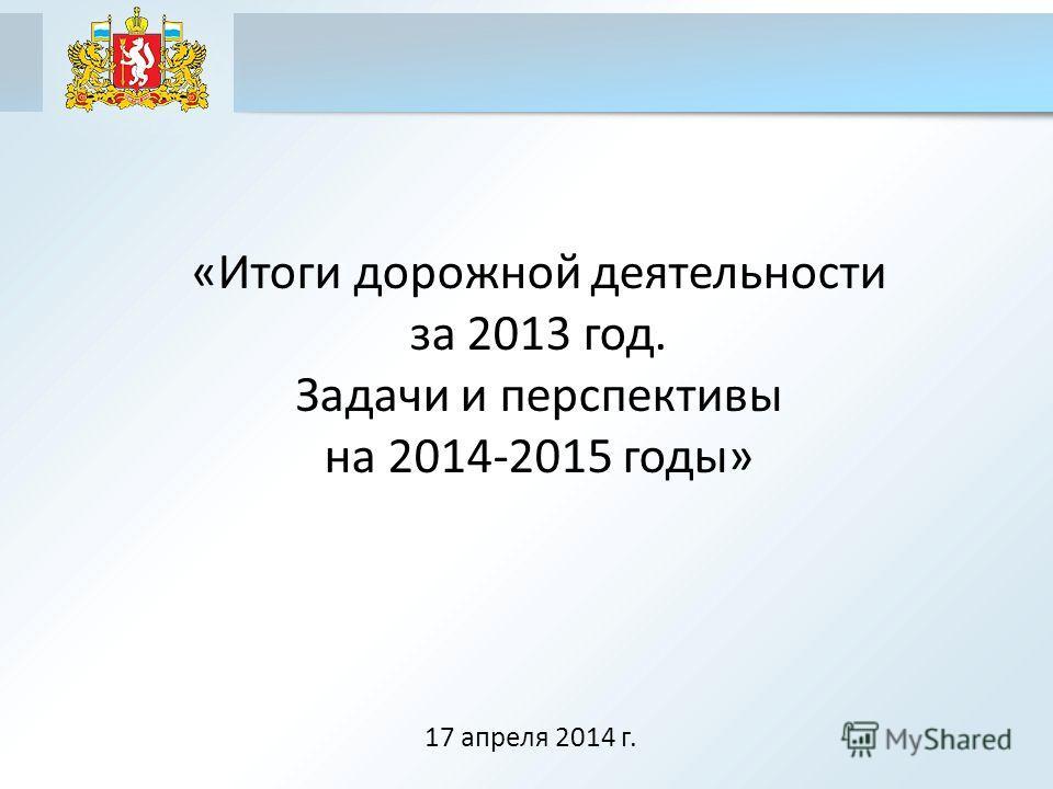 «Итоги дорожной деятельности за 2013 год. Задачи и перспективы на 2014-2015 годы» 17 апреля 2014 г.