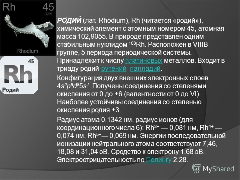 РО́ДИЙ (лат. Rhodium), Rh (читается «родий»), химический элемент с атомным номером 45, атомная масса 102,9055. В природе представлен одним стабильным нуклидом 103 Rh. Расположен в VIIIВ группе, 5 периода периодической системы. Принадлежит к числу пла