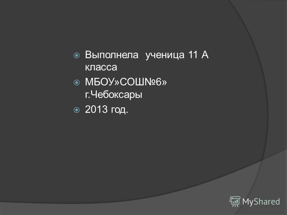 Выполнела ученица 11 А класса МБОУ»СОШ6» г.Чебоксары 2013 год.