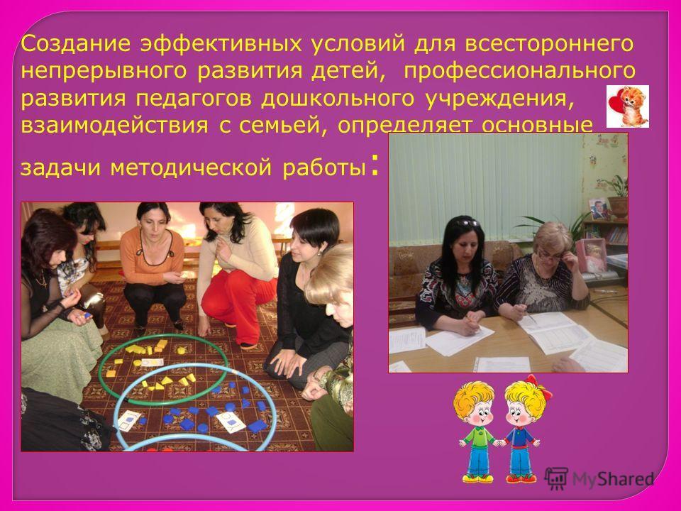 Создание эффективных условий для всестороннего непрерывного развития детей, профессионального развития педагогов дошкольного учреждения, взаимодействия с семьей, определяет основные задачи методической работы :