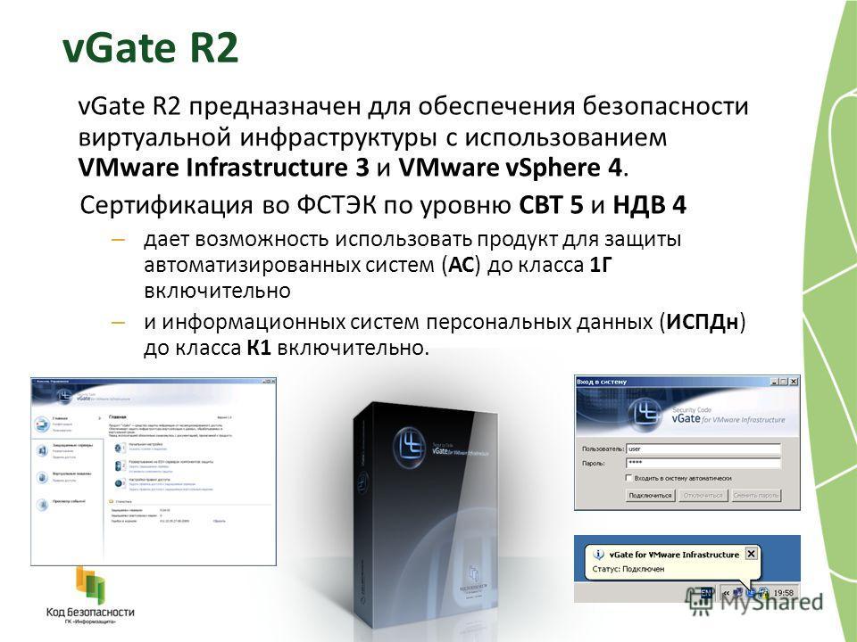 vGate R2 vGate R2 предназначен для обеспечения безопасности виртуальной инфраструктуры с использованием VMware Infrastructure 3 и VMware vSphere 4. Сертификация во ФСТЭК по уровню СВТ 5 и НДВ 4 – дает возможность использовать продукт для защиты автом