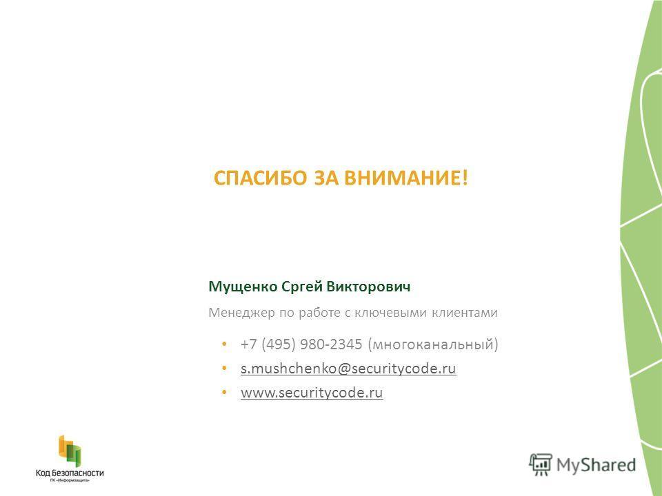 СПАСИБО ЗА ВНИМАНИЕ! Мущенко Сргей Викторович +7 (495) 980-2345 (многоканальный) s.mushchenko@securitycode.ru www.securitycode.ru Менеджер по работе с ключевыми клиентами