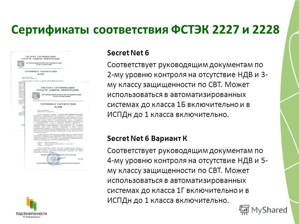 Сертификаты соответствия ФСТЭК 2227 и 2228 Secret Net 6 Соответствует руководящим документам по 2-му уровню контроля на отсутствие НДВ и 3- му классу защищенности по СВТ. Может использоваться в автоматизированных системах до класса 1Б включительно и