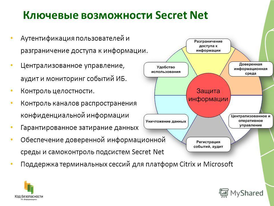 Ключевые возможности Secret Net Аутентификация пользователей и разграничение доступа к информации. Централизованное управление, аудит и мониторинг событий ИБ. Контроль целостности. Контроль каналов распространения конфиденциальной информации Гарантир
