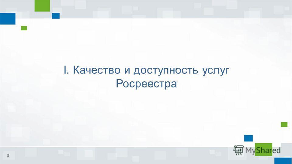 I. Качество и доступность услуг Росреестра 5