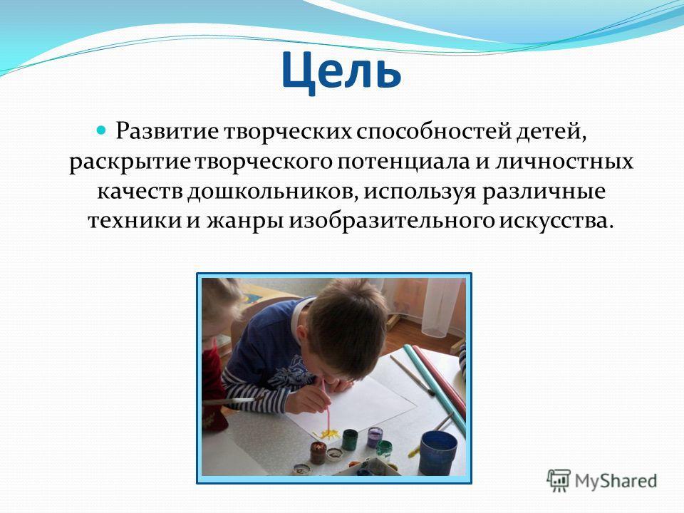 Цель Развитие творческих способностей детей, раскрытие творческого потенциала и личностных качеств дошкольников, используя различные техники и жанры изобразительного искусства.