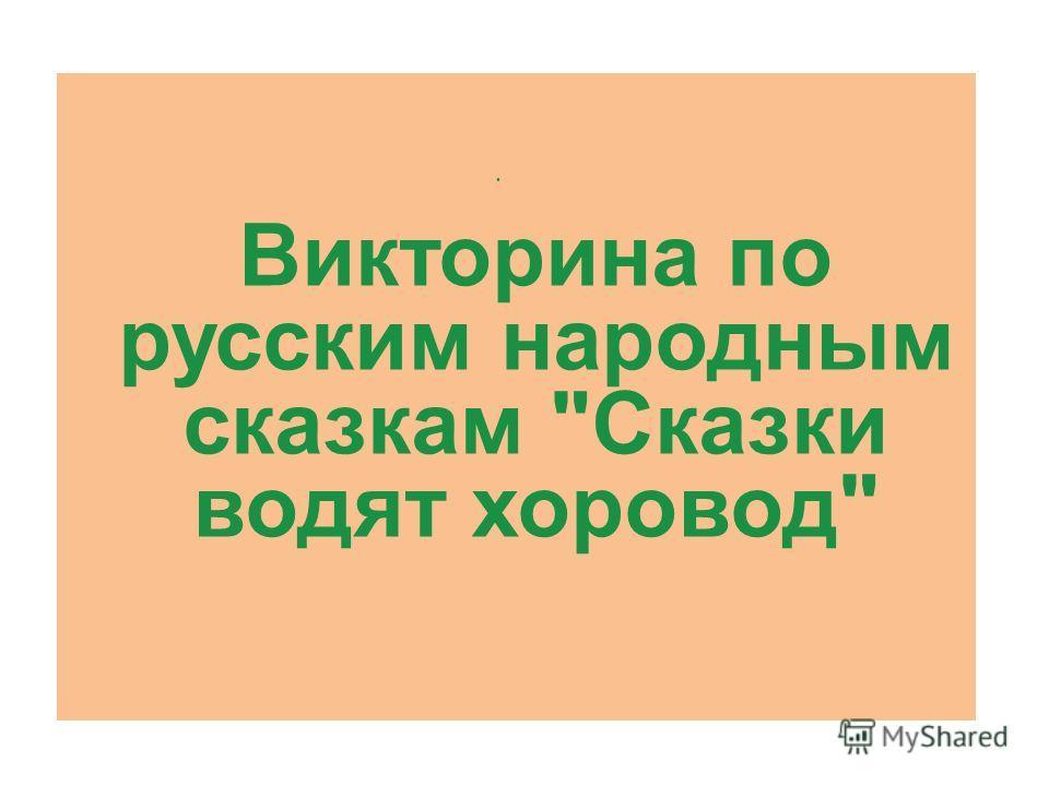 Викторина по русским народным сказкам Сказки водят хоровод