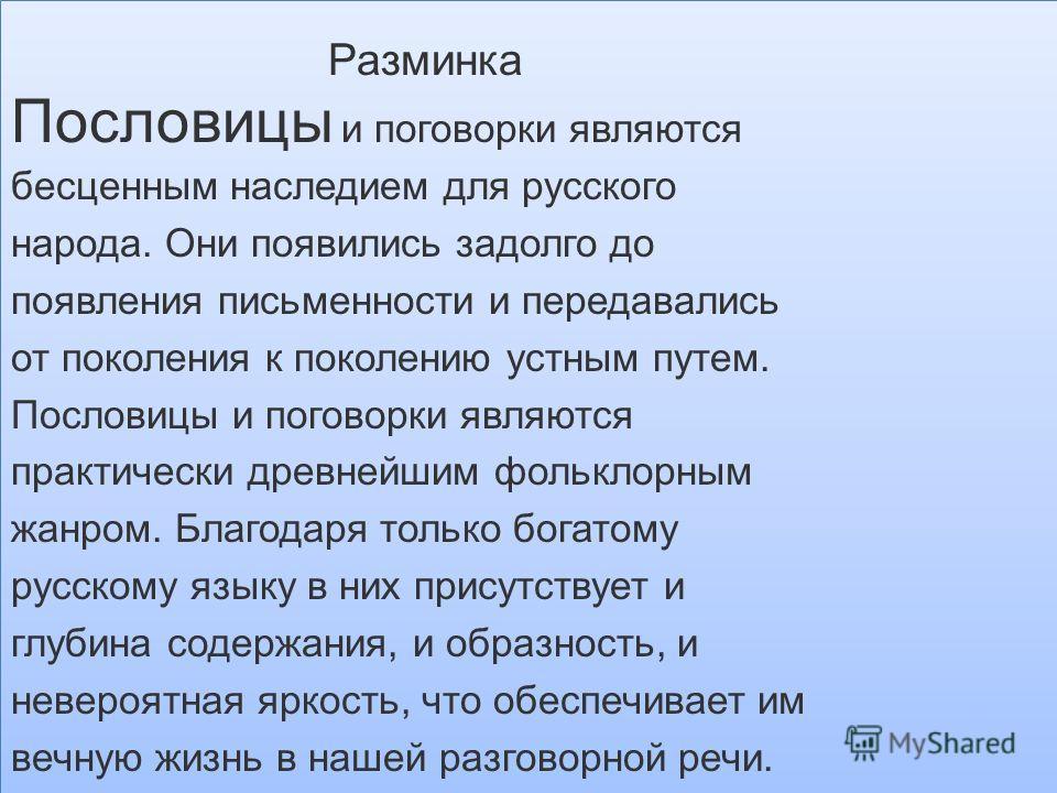 Разминка Пословицы и поговорки являются бесценным наследием для русского народа. Они появились задолго до появления письменности и передавались от поколения к поколению устным путем. Пословицы и поговорки являются практически древнейшим фольклорным ж