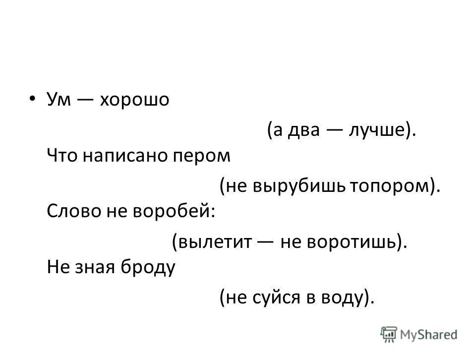 Ум хорошо (а два лучше). Что написано пером (не вырубишь топором). Слово не воробей: (вылетит не воротишь). Не зная броду (не суйся в воду).