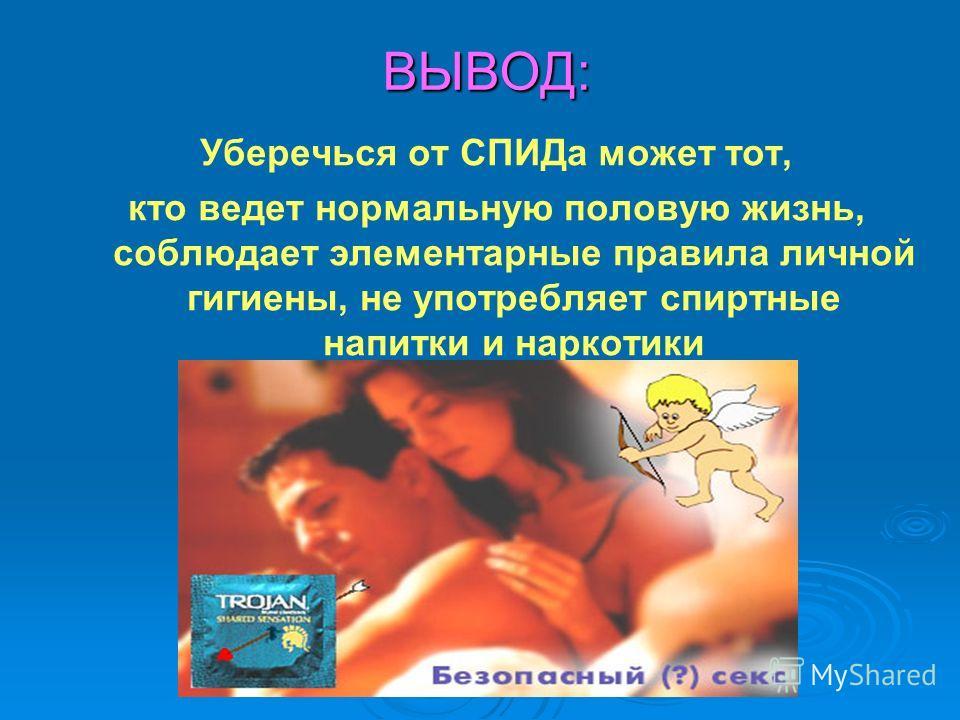 ВЫВОД: ВЫВОД: Уберечься от СПИДа может тот, кто ведет нормальную половую жизнь, соблюдает элементарные правила личной гигиены, не употребляет спиртные напитки и наркотики