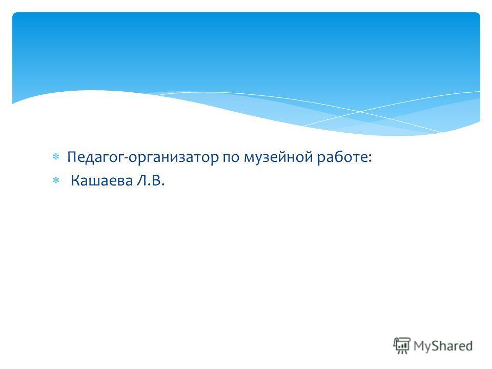 Педагог-организатор по музейной работе: Кашаева Л.В.