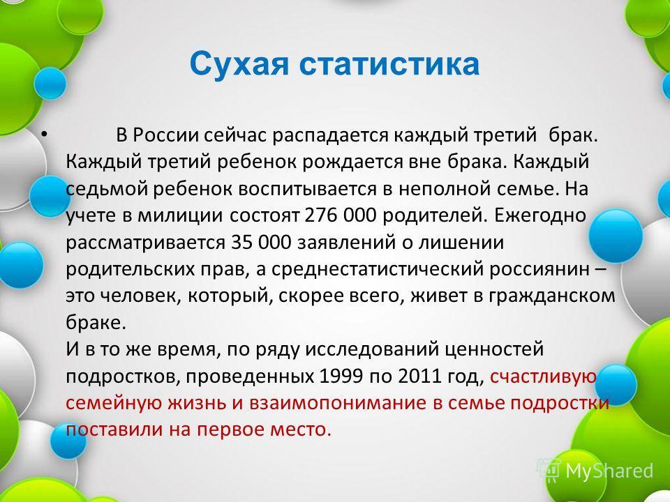 Сухая статистика В России сейчас распадается каждый третий брак. Каждый третий ребенок рождается вне брака. Каждый седьмой ребенок воспитывается в неполной семье. На учете в милиции состоят 276 000 родителей. Ежегодно рассматривается 35 000 заявлений