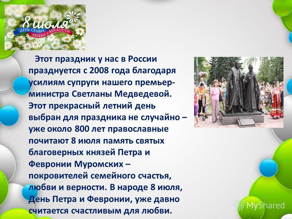 Этот праздник у нас в России празднуется с 2008 года благодаря усилиям супруги нашего премьер- министра Светланы Медведевой. Этот прекрасный летний день выбран для праздника не случайно – уже около 800 лет православные почитают 8 июля память святых б