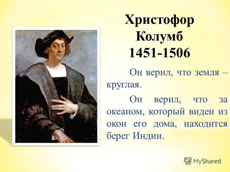 Христофор Колумб 1451-1506 Он верил, что земля – круглая. Он верил, что за океаном, который виден из окон его дома, находится берег Индии.