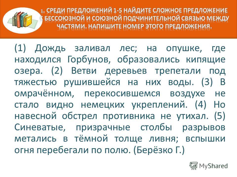 (1) Дождь заливал лес; на опушке, где находился Горбунов, образовались кипящие озера. (2) Ветви деревьев трепетали под тяжестью рушившейся на них воды. (3) В омрачённом, перекосившемся воздухе не стало видно немецких укреплений. (4) Но навесной обстр