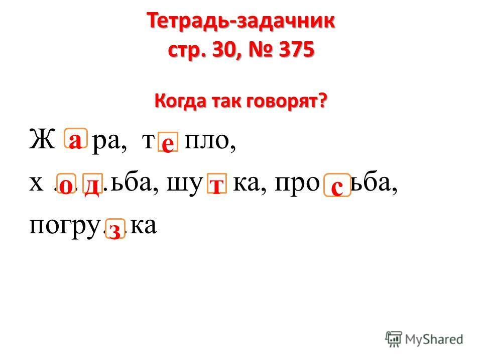 Тетрадь-задачник стр. 30, 375 Когда так говорят? Ж ра, т пло, х ……ьба, шу ка, про ьба, погру…ка одт с з а е