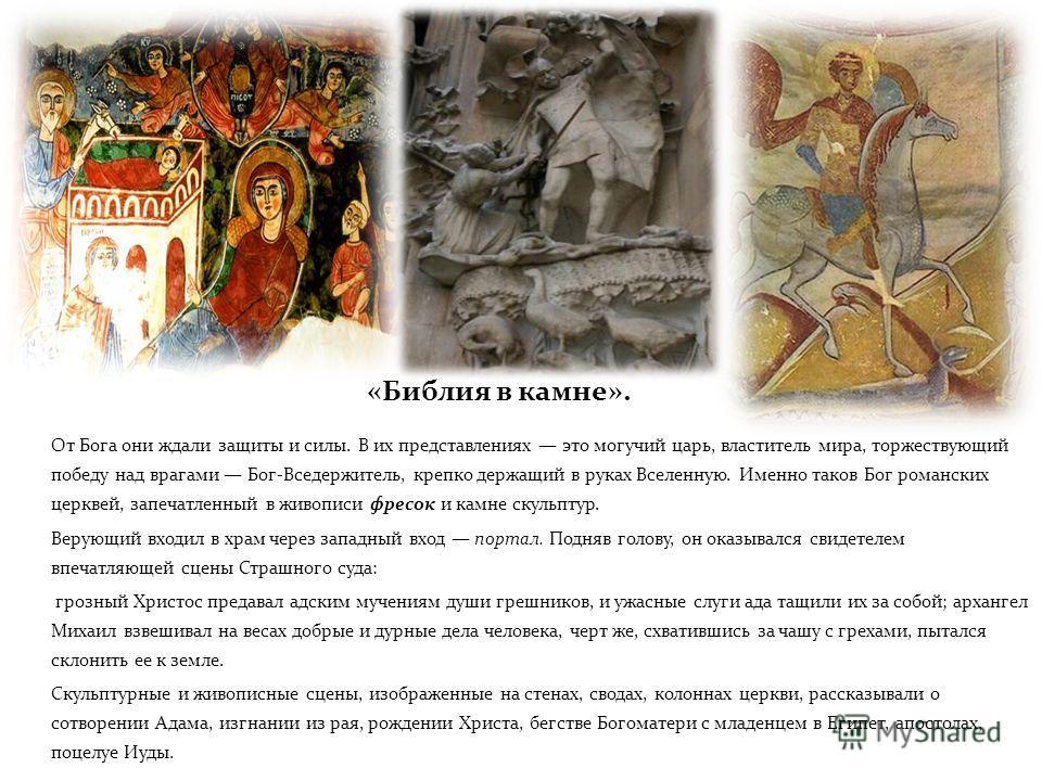 От Бога они ждали защиты и силы. В их представлениях это могучий царь, властитель мира, торжествующий победу над врагами Бог-Вседержитель, крепко держащий в руках Вселенную. Именно таков Бог романских церквей, запечатленный в живописи фресок и камне