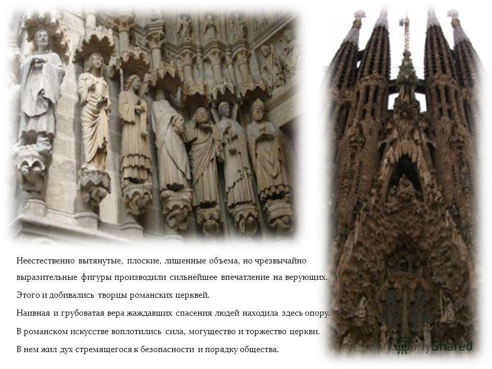 Неестественно вытянутые, плоские, лишенные объема, но чрезвычайно выразительные фигуры производили сильнейшее впечатление на верующих. Этого и добивались творцы романских церквей. Наивная и грубоватая вера жаждавших спасения людей находила здесь опор