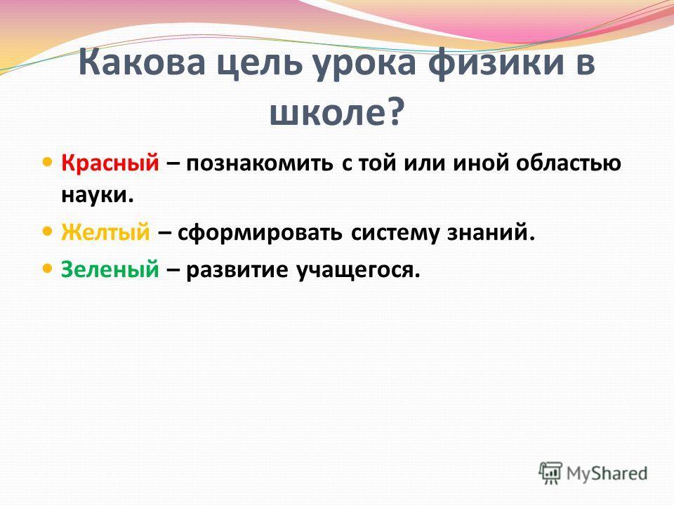 Какова цель урока физики в школе? Красный – познакомить с той или иной областью науки. Желтый – сформировать систему знаний. Зеленый – развитие учащегося.