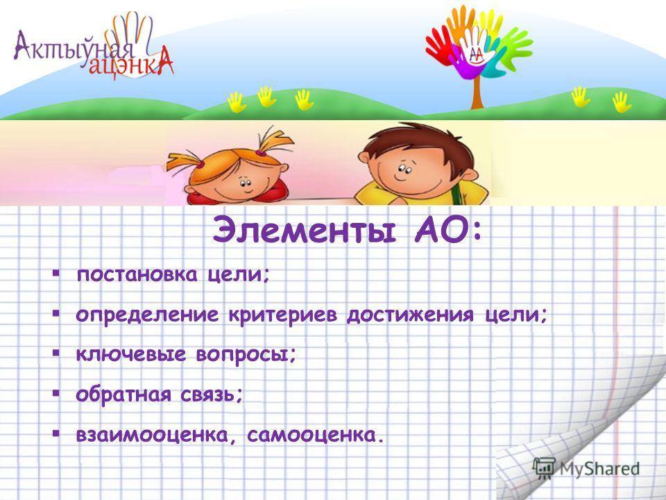 Элементы АО: постановка цели; определение критериев достижения цели; ключевые вопросы; обратная связь; взаимооценка, самооценка.